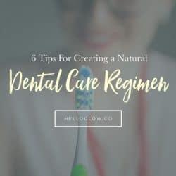 6 Tips For Creating a Natural Dental Care Regimen