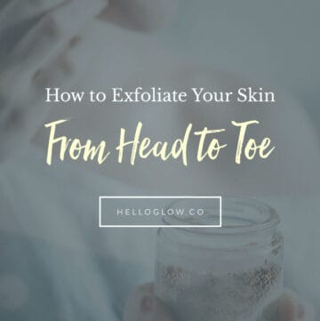 How to Exfoliate Your Skin From Head to Toe - HelloGlow.co