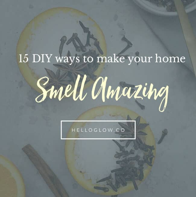 15 DIY Ways to Make Your Home Smell Amazing - HelloGlow.co